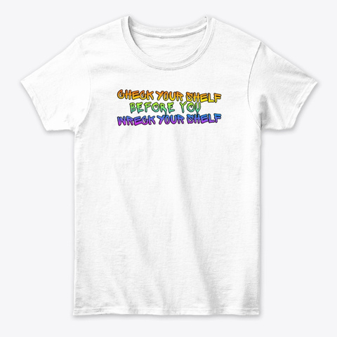 Check Ur Shelf Before U Wreck Ur Shelf White T-Shirt Front
