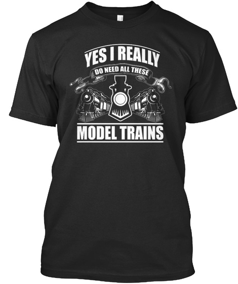 Yes I Really Do Need All These Model Trains Black T-Shirt Front
