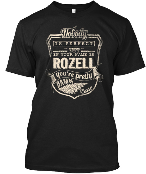Nobody Is Perfect But If Your Name Is Rozell You're Pretty Damn Close Black T-Shirt Front