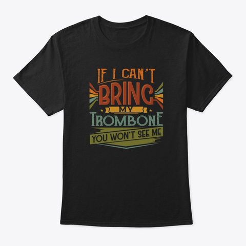 If I Can't Bring My Trombone You Won't Black T-Shirt Front