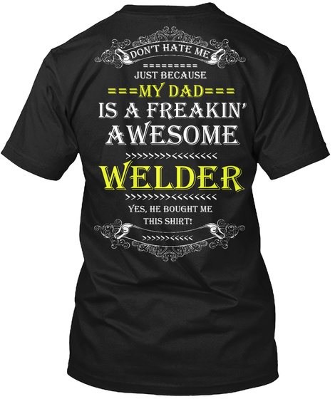 Don't Hate Me Just Because My Dad Is A Freaking Awesome Welder Yes, He Bought Me This Shirt Black T-Shirt Back