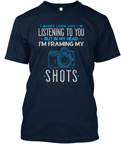 I Might Look Like I M Listening To You But In My Head I M Framing My Shots New Navy T-Shirt Front