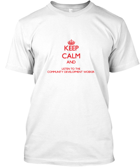 Keep Calm And Listen To The Community Development Worker White T-Shirt Front