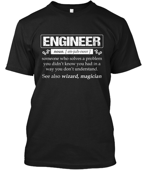 Engineer Noun. [ En Juh Neer ] Someone Who Solves A Problem You Didn't Know You Had In A Way You Don't Understand.... Black T-Shirt Front