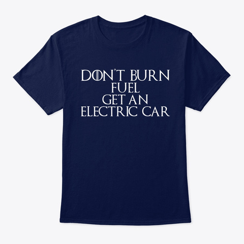 Don't Burn Fuel Get An Electric Car Navy T-Shirt Front
