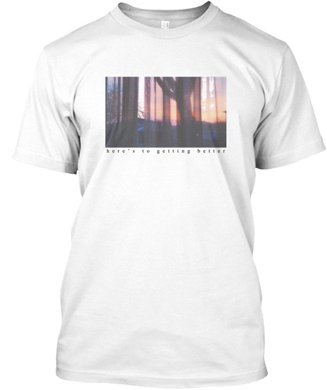 Here's To Getting Better White T-Shirt Front