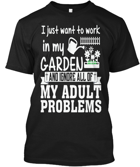 I Just Want To Work In My Garden +And I Ignore All Of My Adult Problems Black T-Shirt Front