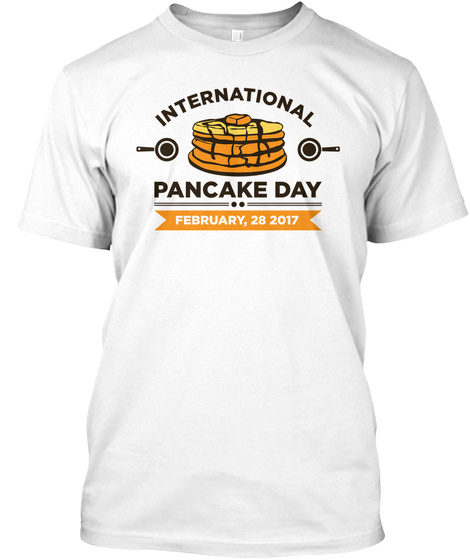 International Pancake Day February, 28 2017 White T-Shirt Front