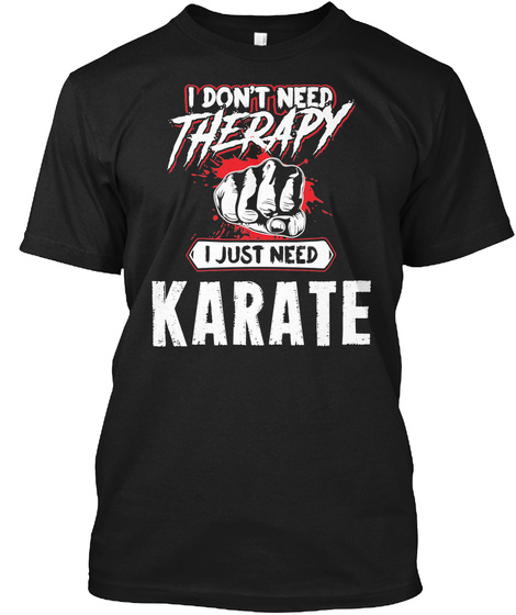 I Don't Need Therapy I Just Need Karate Black T-Shirt Front