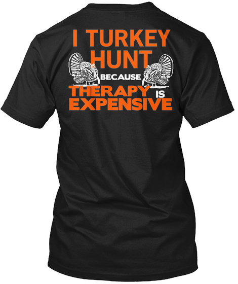 I Turkey Hunt Because Therapy Expensive Black T-Shirt Back