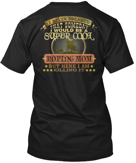 I Never Dreamed That Someday I Would Be A Super Cool Roping Mom But Here I Am Killing It Black T-Shirt Back