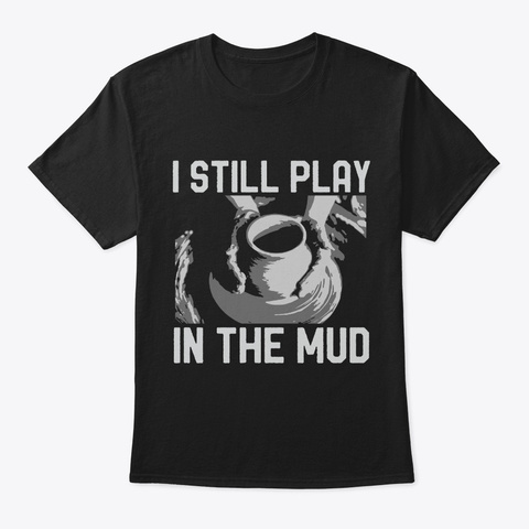 Ceramics Pottery I Still Play In The Mud Black T-Shirt Front