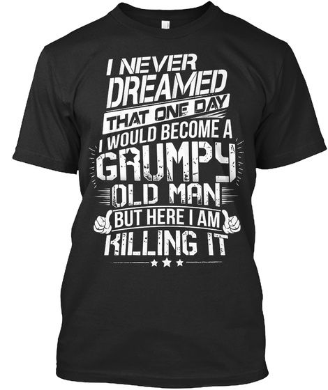 I Never Dreamed That One Day I Would Become A Grumpy Old Man But Here I Am Killing It Black T-Shirt Front