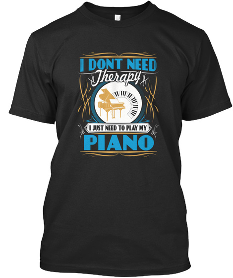 I Don't Need Therapy I Just Need To Play My Piano Black T-Shirt Front
