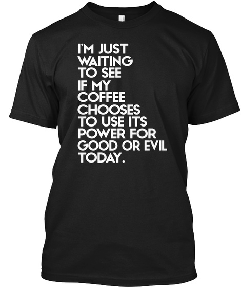 I'm Just Waiting To See If My Coffee Chooses To Use It's Power For Good Or Evil Today. Black T-Shirt Front