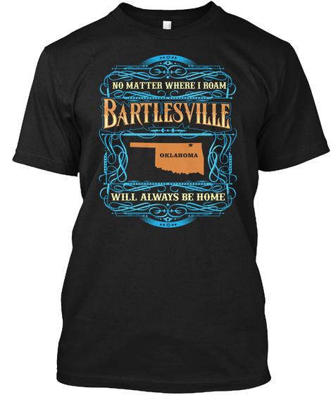 No Matter Where I Roam Bartles Ville Oklahoma Will Always Be Home Black T-Shirt Front