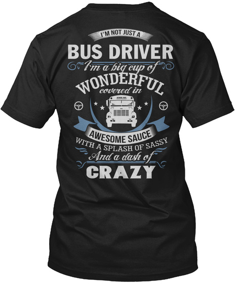 I'm Not Just A Bus Driver I'm A Big Cup Of Wonderful Covered In Awesome Sauce With A Splash Of Sassy And A Dash Of Crazy Black T-Shirt Back
