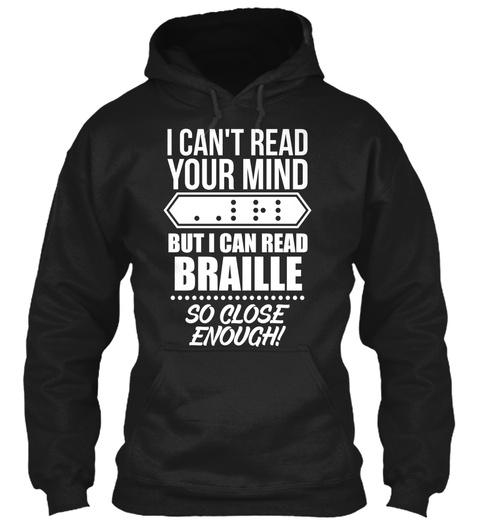 I Can't Read Your Mind But I Can Read Braille So Close Enough! Black T-Shirt Front