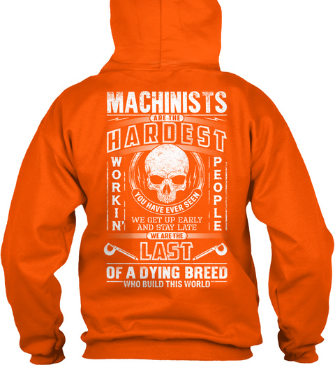 Machinists Are The Hardest Workin' People You Have Ever Seen We Get Up Early And Stay Late We Are The Last Of A... Safety Orange Sweatshirt Back