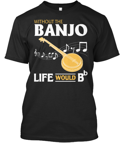 Without The Banjo Life Would Bb Black T-Shirt Front