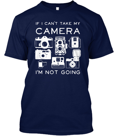 If I Can't Take My Camera I'm Not Going Navy T-Shirt Front
