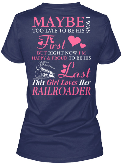 Maybe I Was Too Late To Be His First But Right Now I'm Happy And Proud To Be His Last This Girl Loves Her Railroader  Navy T-Shirt Back