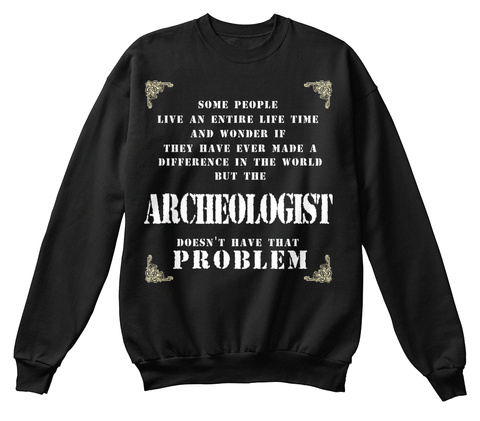 Some People Live An Entire Life Time And Wonder If They Have Ever Made A Difference In The World But The Archeologist... Black T-Shirt Front