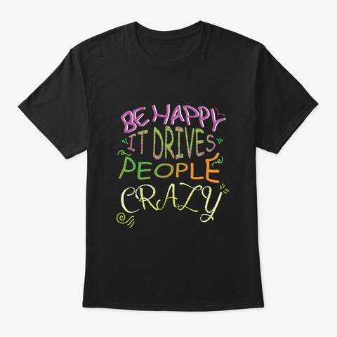 Be Happy It Drives People Crazy T Shirt Black T-Shirt Front