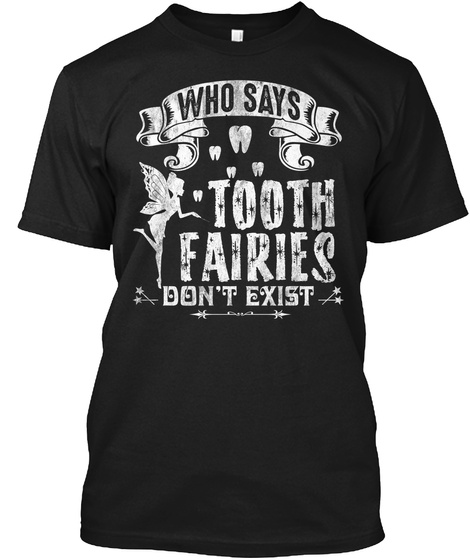 Who Says Tooth Fairies Don't Exost Black T-Shirt Front