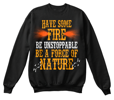Have Some Fire Be Unstoppable Be A Force Of Nature Black T-Shirt Front