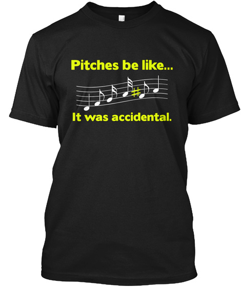 Pitches Be Like... It Was Accidental. Black T-Shirt Front