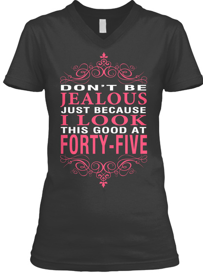 Don't Be Jealous Just Because I Look This Good At Forty Five  Black T-Shirt Front
