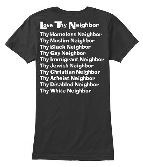 Love Thy Neighbor Thy Homeless Neighbor Thy Muslim Neighbor Thy Black Neighbor Thy Gay Neighbor Thy Immigrant... Black Women's T-Shirt Back