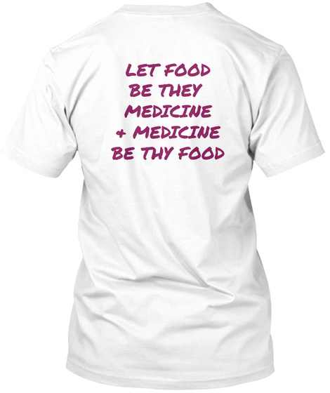 Let Food Be They  Medicine & Medicine Be Thy Food White T-Shirt Back