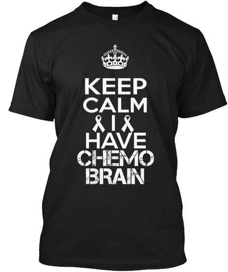 Keep Calm I Have Chemo Brain Black T-Shirt Front