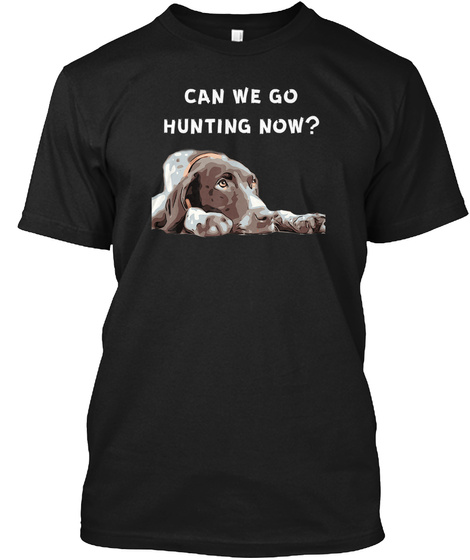 German Shorthair Pointer Can We Go Hunti Black T-Shirt Front