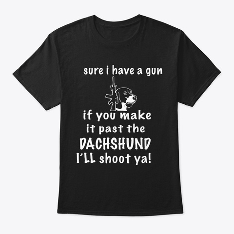 Sure I Have A Gun Dachshund Black T-Shirt Front