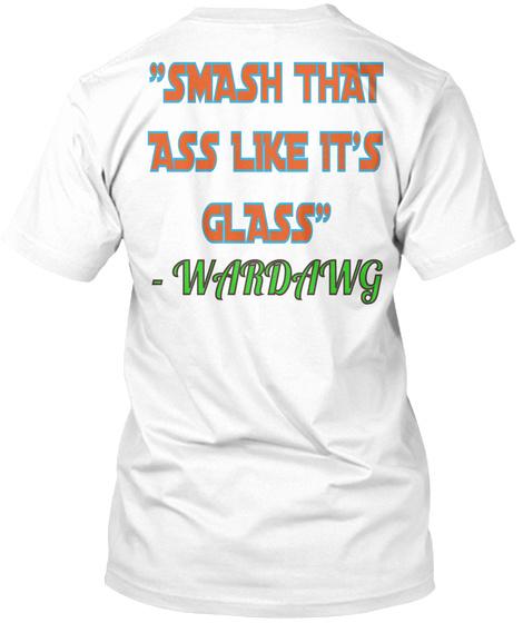 """Smash That Ass Like It's Glass""   Wardawg White T-Shirt Back"