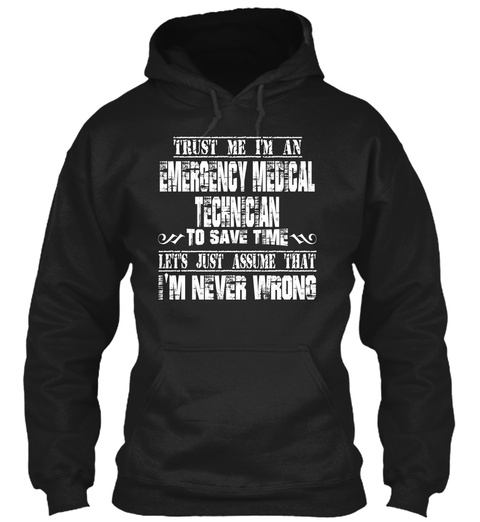 Trust Me I'm An Emergency Medical Technician To Save Time Let's Just Assume That I'm Never Wrong Black T-Shirt Front