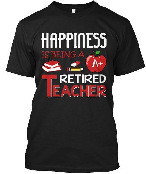 Happiness Is Being A A+ Retired Teacher Black T-Shirt Front