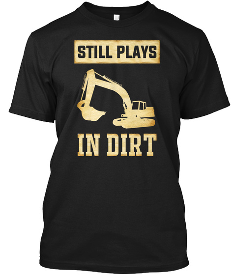 Still Plays In Dirt Black T-Shirt Front