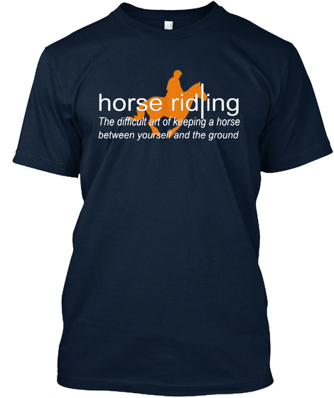 Horse Riding The Difficult Art Of Keeping A Horse Between Yourself And The Ground New Navy T-Shirt Front