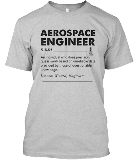 Aerospace Engineer Noun An Individual Who Does Precision Guess Work Based On Unreliable Data Provided By Those Of... Light Steel T-Shirt Front