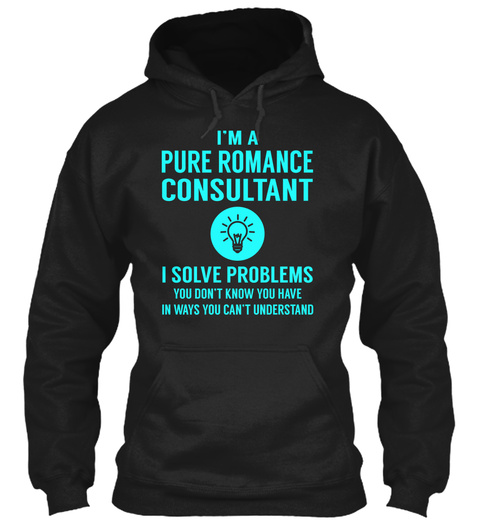 I'm A Pure Romance Consultant I Solve Problems You Don't Know You Have In Ways You Can't Understand Black T-Shirt Front
