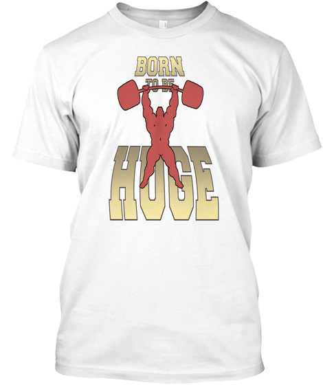 Born To Be Huge White T-Shirt Front