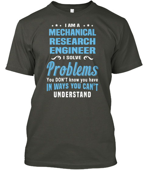 I Am A Mechanical Research Engineer I Solve Problems You Don't Know You Have In Ways You Can't Understand Smoke Gray T-Shirt Front