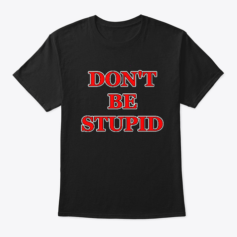 Do Not Be Stupid Black T-Shirt Front