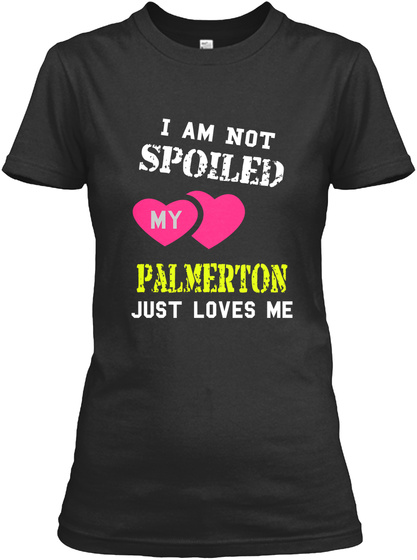 I Am Not Spoiled My Palmerton Just Loves Me Black T-Shirt Front