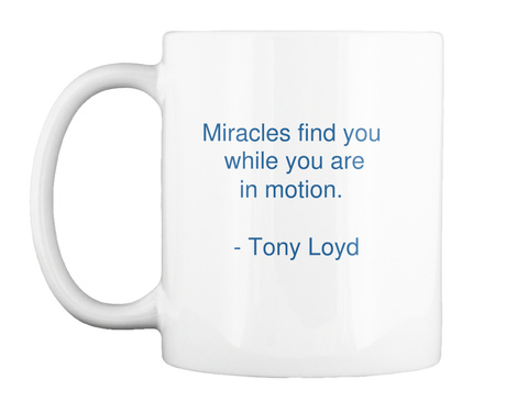 Miracles Find You While You Are In Motion.     Tony Loyd White T-Shirt Front