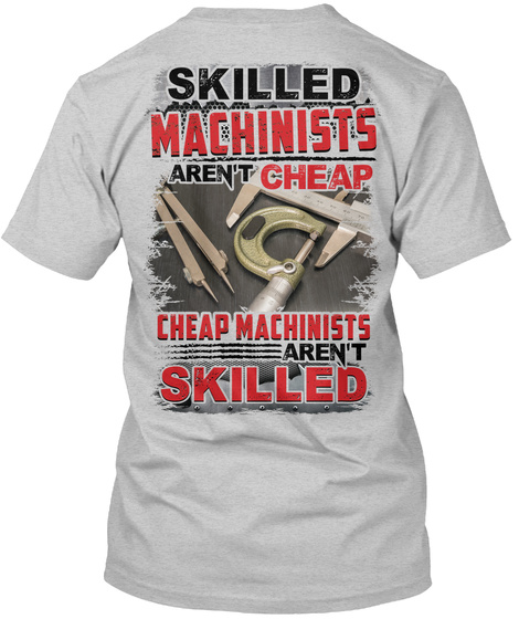 Skilled Machinists Aren't Cheap Cheap Machinists Aren't Skilled Light Steel T-Shirt Back
